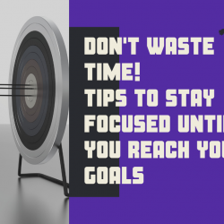 Don't Waste Time! 5 Tips To Stay Focused Until You Reach Your Goals