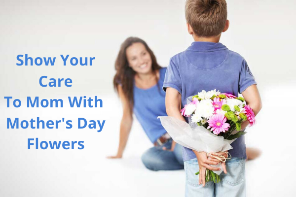Show Your Care To Mom With Mother's Day Flowers