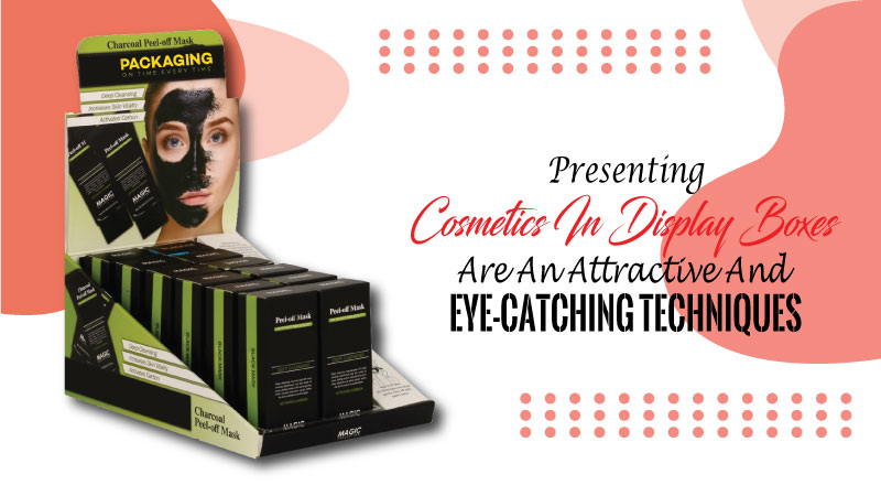 Presenting Cosmetics in Display Boxes are an Attractive and Eye-Catching Techniques